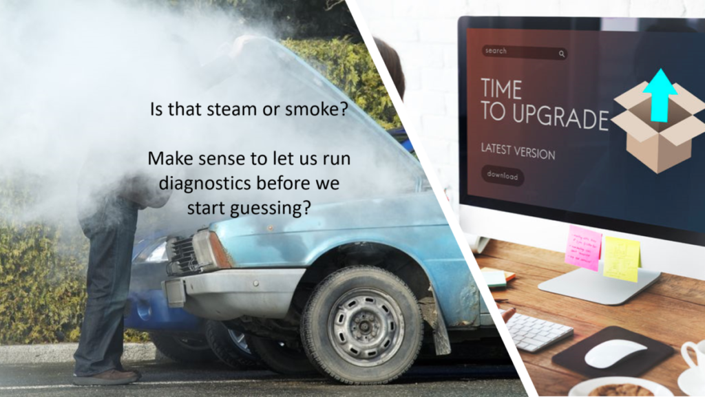 """Image of broken down car on left with steam engulfing a man with the words """"Make sense to let us run diagnostics before we start guessing?"""" On right a Desktop screen with message """"Time for Upgrade"""""""
